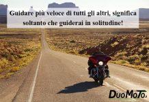 Aforismi Bike - Guidare più veloce di tutti gli altri, significa soltanto che guiderai in solitudine!
